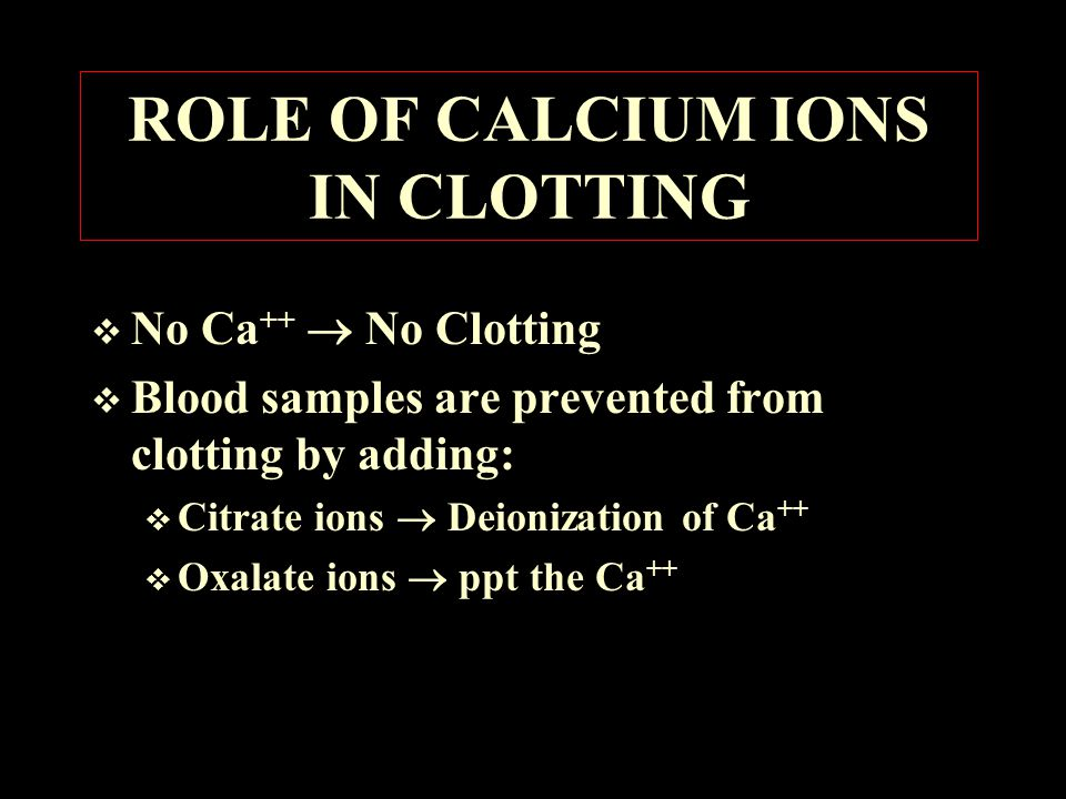 ROLE OF CALCIUM IONS IN CLOTTING  No Ca ++  No Clotting  Blood samples are prevented from clotting by adding:  Citrate ions  Deionization of Ca ++  Oxalate ions  ppt the Ca ++