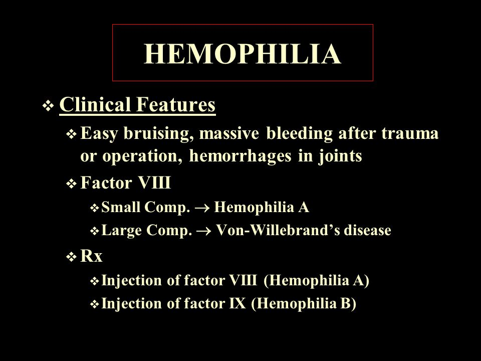 HEMOPHILIA  Clinical Features  Easy bruising, massive bleeding after trauma or operation, hemorrhages in joints  Factor VIII  Small Comp.  Hemoph