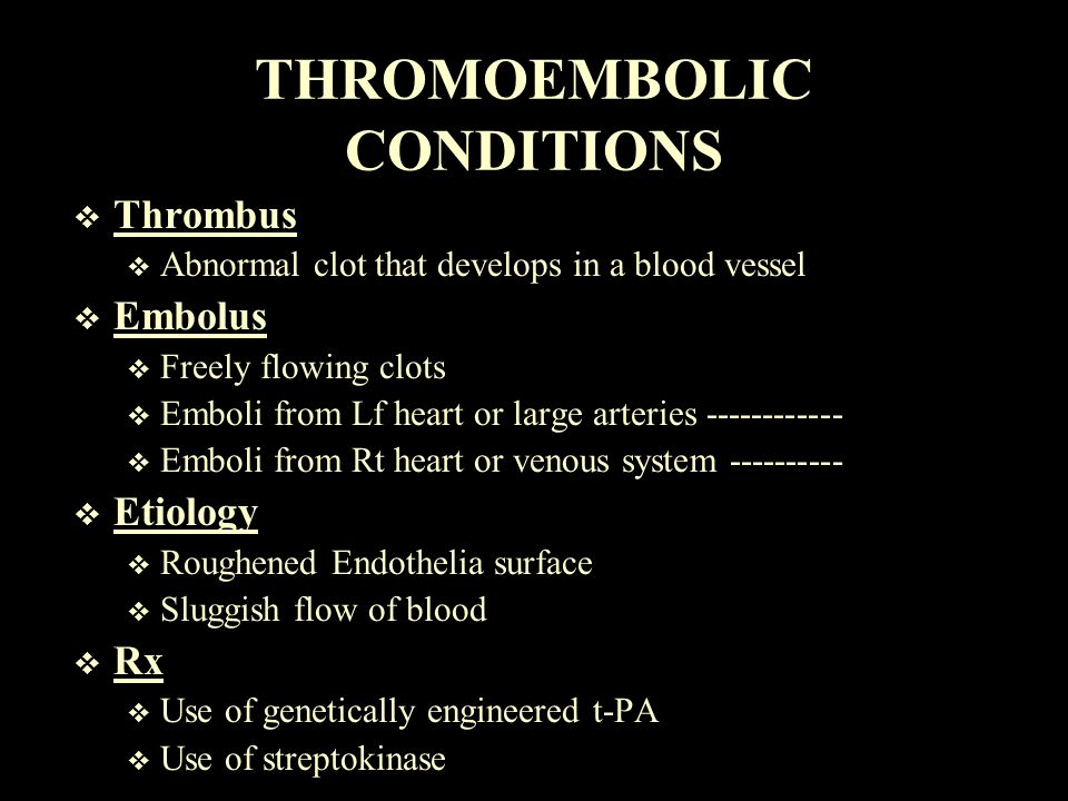 THROMOEMBOLIC CONDITIONS  Thrombus  Abnormal clot that develops in a blood vessel  Embolus  Freely flowing clots  Emboli from Lf heart or large a