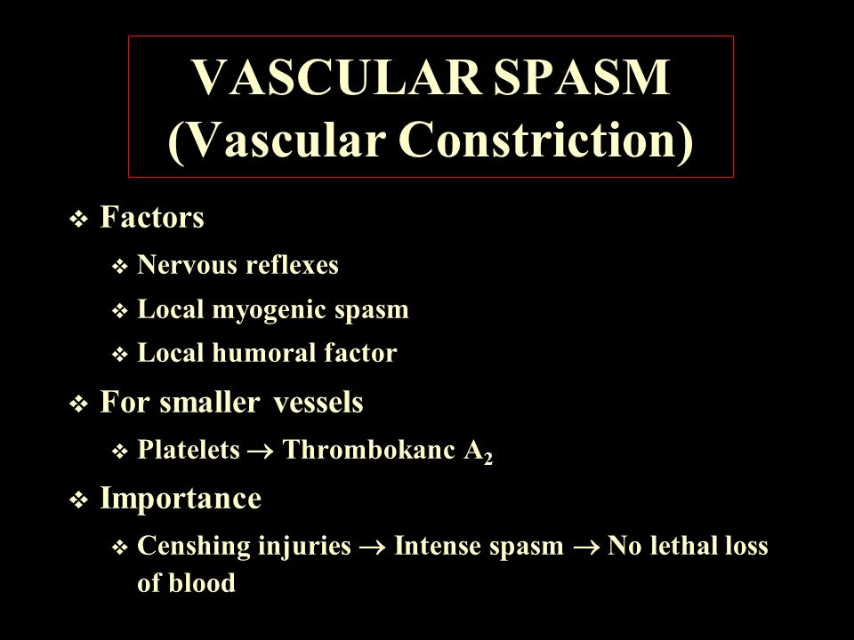 VASCULAR SPASM (Vascular Constriction)  Factors  Nervous reflexes  Local myogenic spasm  Local humoral factor  For smaller vessels  Platelets  Thrombokanc A 2  Importance  Censhing injuries  Intense spasm  No lethal loss of blood