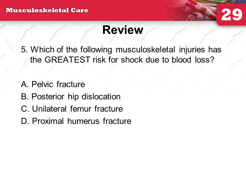Review 5. Which of the following musculoskeletal injuries has the GREATEST risk for shock due to blood loss? A. Pelvic fracture B. Posterior hip dislo