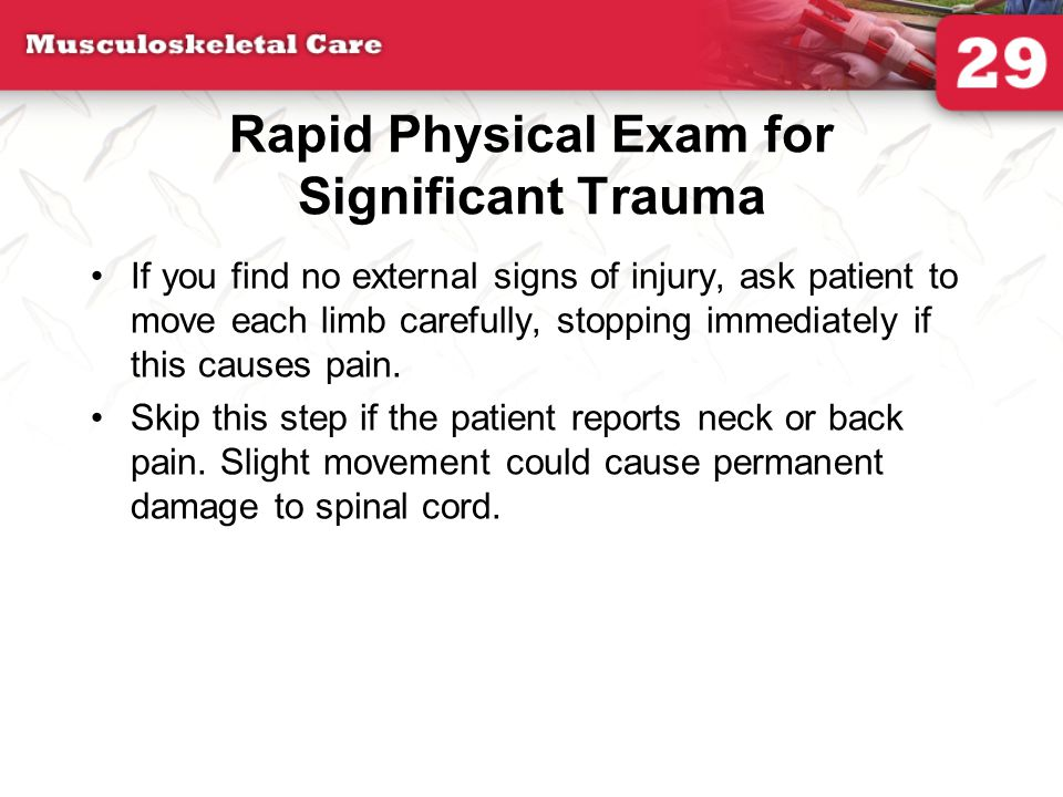 Rapid Physical Exam for Significant Trauma If you find no external signs of injury, ask patient to move each limb carefully, stopping immediately if t
