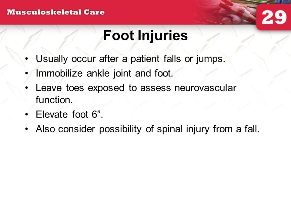 Foot Injuries Usually occur after a patient falls or jumps. Immobilize ankle joint and foot. Leave toes exposed to assess neurovascular function. Elev