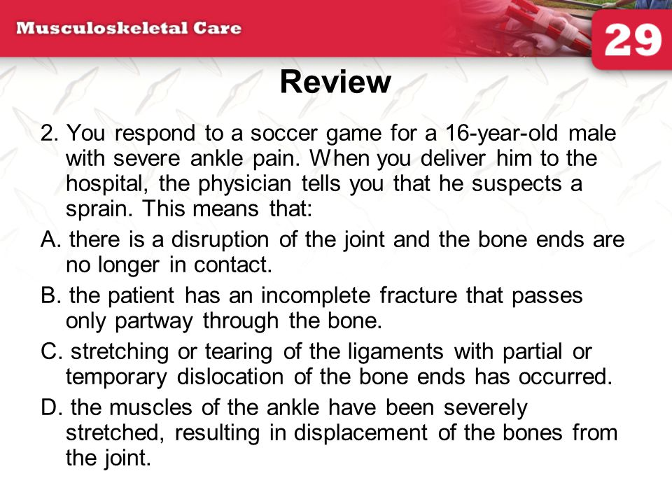 Review 2. You respond to a soccer game for a 16-year-old male with severe ankle pain. When you deliver him to the hospital, the physician tells you th