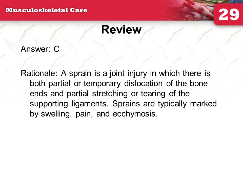 Review Answer: C Rationale: A sprain is a joint injury in which there is both partial or temporary dislocation of the bone ends and partial stretching