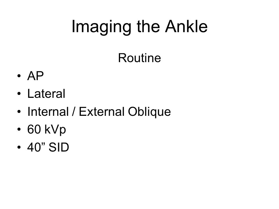 Imaging the Ankle Routine AP Lateral Internal / External Oblique 60 kVp 40 SID