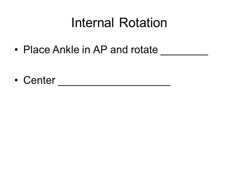 Internal Rotation Place Ankle in AP and rotate ________ Center ___________________