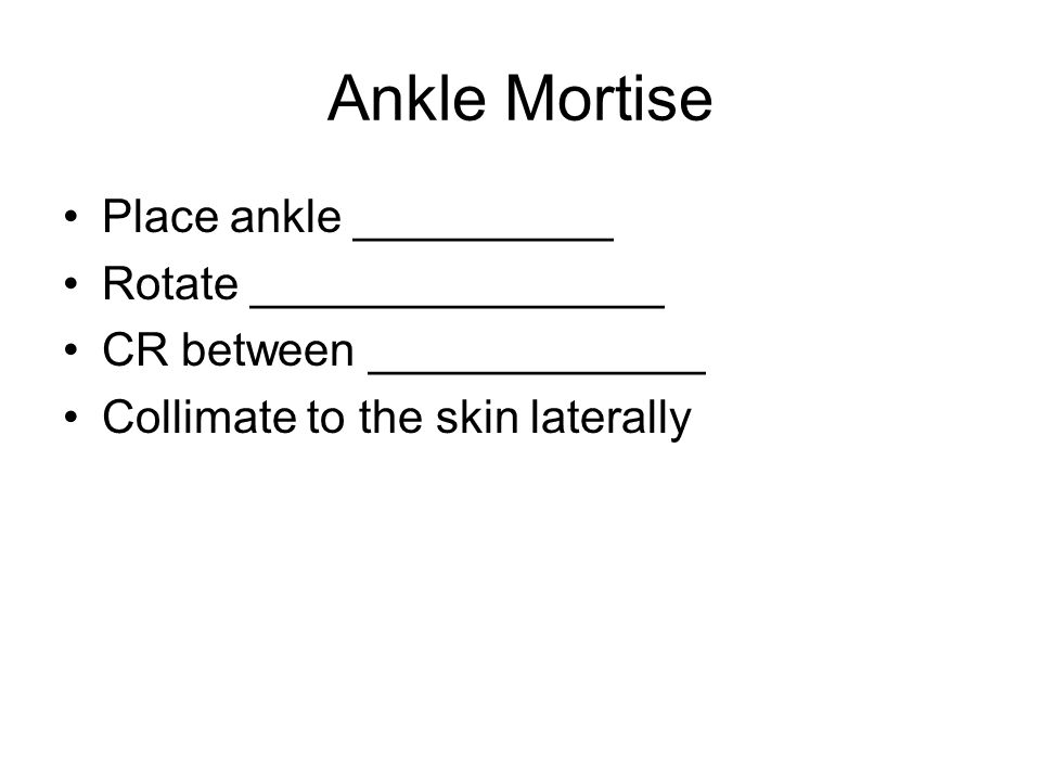 Ankle Mortise Place ankle __________ Rotate ________________ CR between _____________ Collimate to the skin laterally
