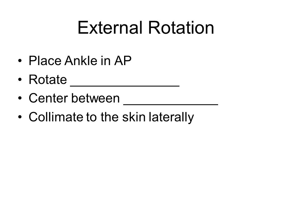 External Rotation Place Ankle in AP Rotate _______________ Center between _____________ Collimate to the skin laterally