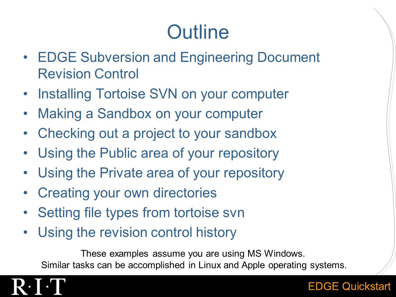 EDGE Quickstart Outline EDGE Subversion and Engineering Document Revision Control Installing Tortoise SVN on your computer Making a Sandbox on your computer Checking out a project to your sandbox Using the Public area of your repository Using the Private area of your repository Creating your own directories Setting file types from tortoise svn Using the revision control history These examples assume you are using MS Windows.