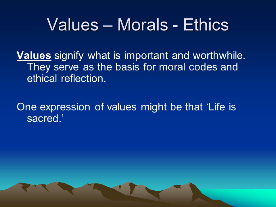 Values – Morals - Ethics Values signify what is important and worthwhile. They serve as the basis for moral codes and ethical reflection. One expressi
