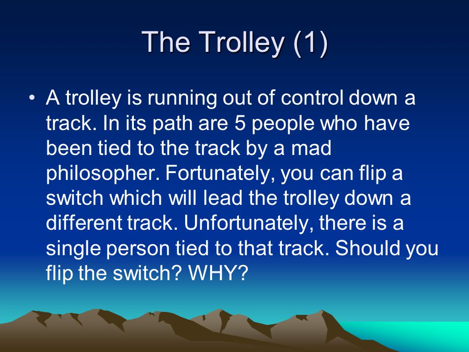 The Trolley (1) A trolley is running out of control down a track. In its path are 5 people who have been tied to the track by a mad philosopher. Fortu