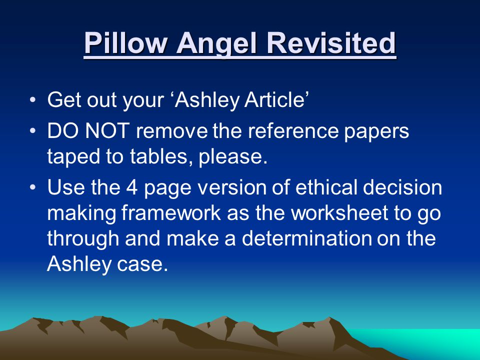 Pillow Angel Revisited Get out your 'Ashley Article' DO NOT remove the reference papers taped to tables, please. Use the 4 page version of ethical dec