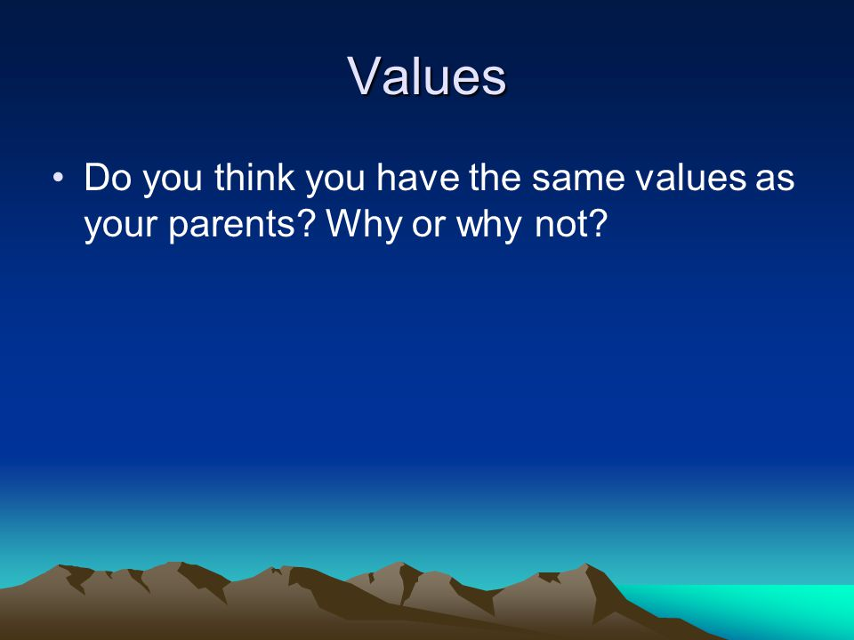 Values Do you think you have the same values as your parents? Why or why not?