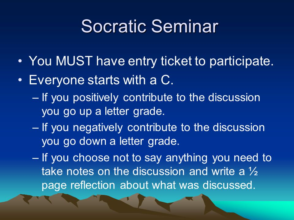 Socratic Seminar Socratic Seminar You MUST have entry ticket to participate. Everyone starts with a C. –If you positively contribute to the discussion