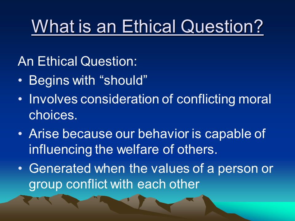 "What is an Ethical Question? An Ethical Question: Begins with ""should"" Involves consideration of conflicting moral choices. Arise because our behavior"