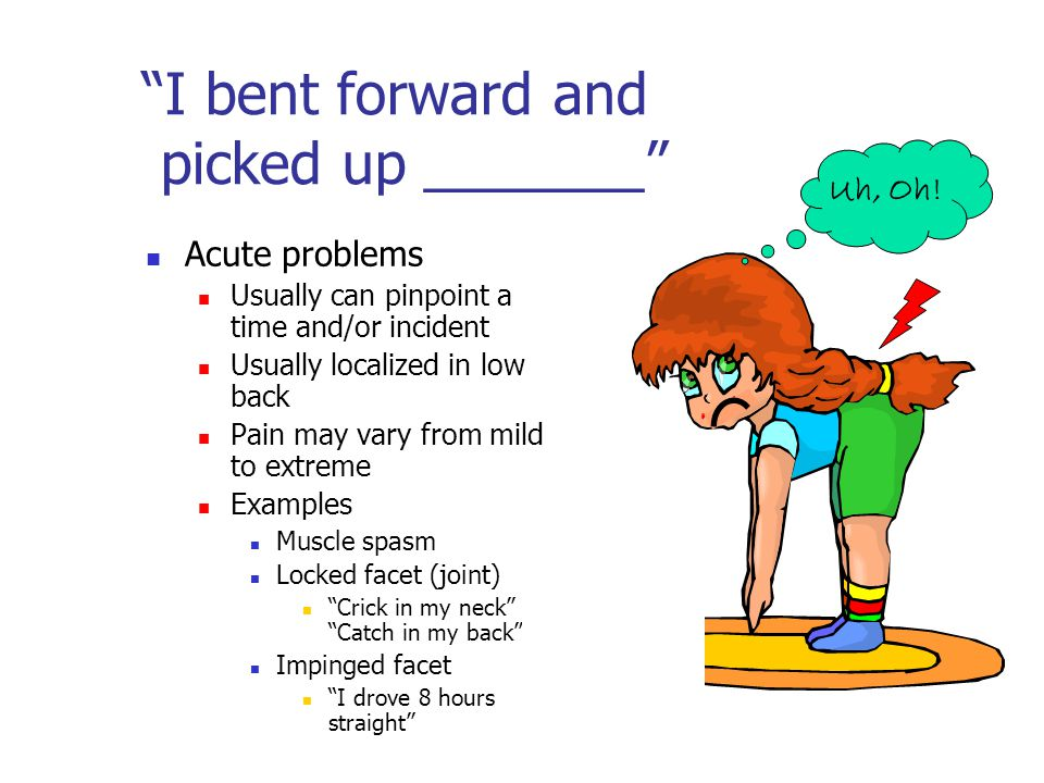 """I bent forward and picked up _______"" Acute problems Usually can pinpoint a time and/or incident Usually localized in low back Pain may vary from mil"