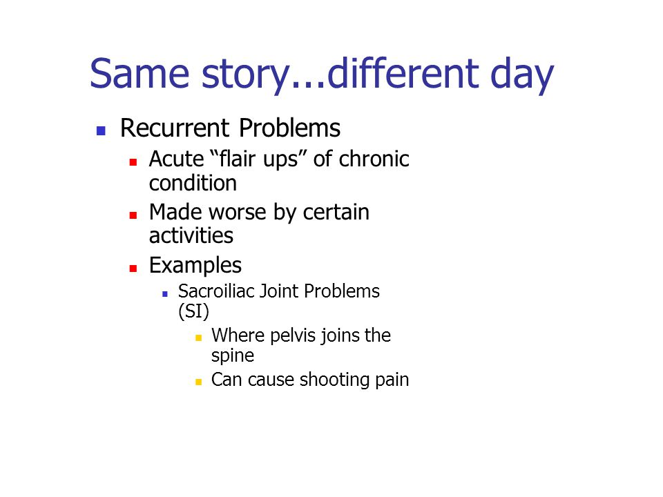 Same story...different day Recurrent Problems Acute flair ups of chronic condition Made worse by certain activities Examples Sacroiliac Joint Problems (SI) Where pelvis joins the spine Can cause shooting pain