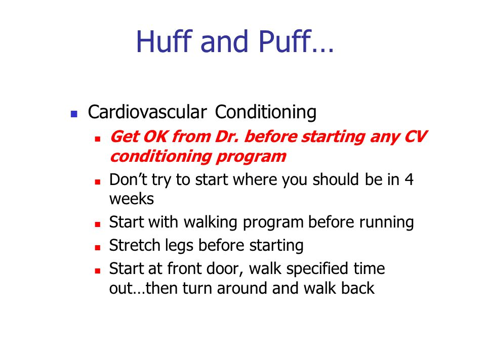 Huff and Puff… Cardiovascular Conditioning Get OK from Dr. before starting any CV conditioning program Don't try to start where you should be in 4 wee