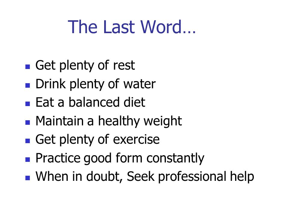 The Last Word… Get plenty of rest Drink plenty of water Eat a balanced diet Maintain a healthy weight Get plenty of exercise Practice good form constantly When in doubt, Seek professional help
