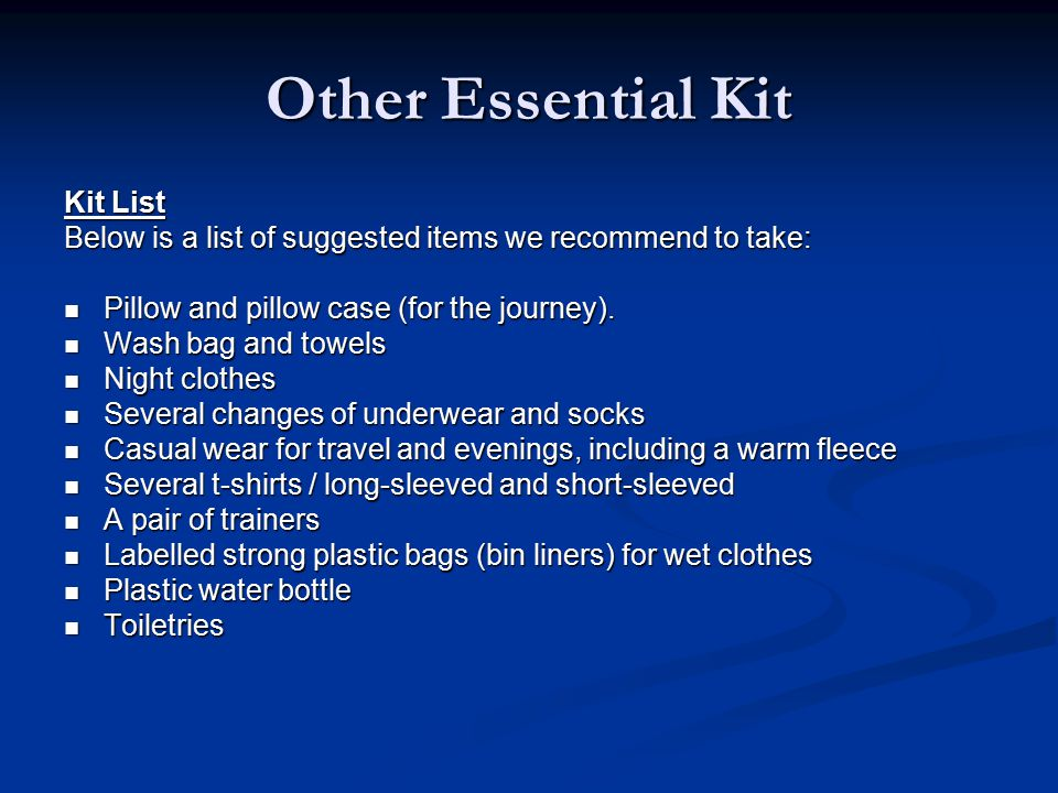 Other Essential Kit Kit List Below is a list of suggested items we recommend to take: Pillow and pillow case (for the journey).
