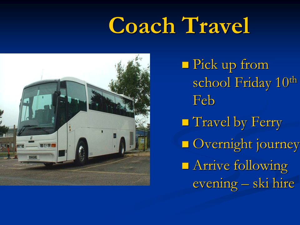 Coach Travel Pick up from school Friday 10 th Feb Pick up from school Friday 10 th Feb Travel by Ferry Travel by Ferry Overnight journey Overnight journey Arrive following evening – ski hire Arrive following evening – ski hire