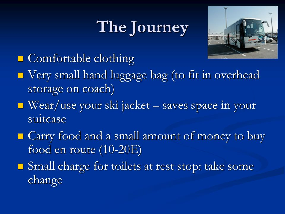 The Journey Comfortable clothing Comfortable clothing Very small hand luggage bag (to fit in overhead storage on coach) Very small hand luggage bag (to fit in overhead storage on coach) Wear/use your ski jacket – saves space in your suitcase Wear/use your ski jacket – saves space in your suitcase Carry food and a small amount of money to buy food en route (10-20E) Carry food and a small amount of money to buy food en route (10-20E) Small charge for toilets at rest stop: take some change Small charge for toilets at rest stop: take some change