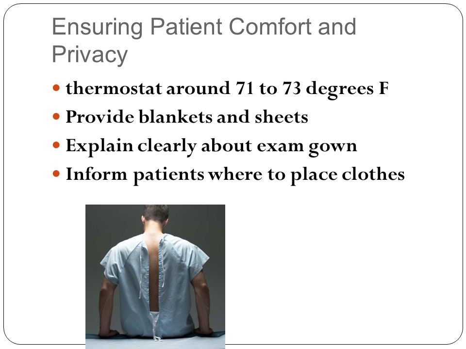 Ensuring Patient Comfort and Privacy thermostat around 71 to 73 degrees F Provide blankets and sheets Explain clearly about exam gown Inform patients where to place clothes