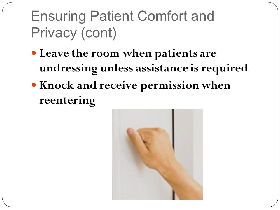 Ensuring Patient Comfort and Privacy (cont) Leave the room when patients are undressing unless assistance is required Knock and receive permission when reentering