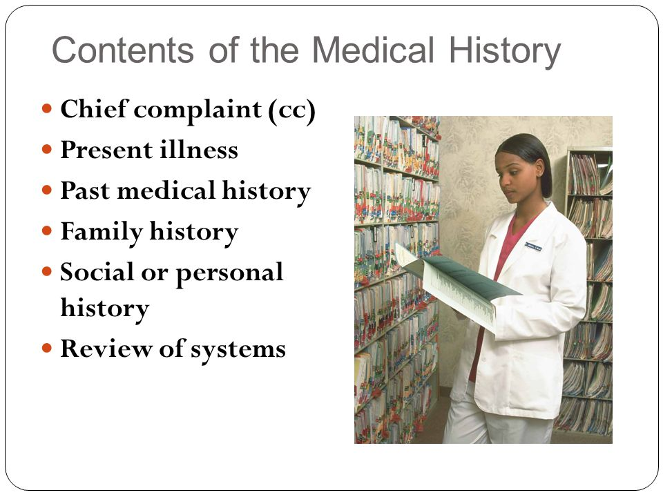 Contents of the Medical History Chief complaint (cc) Present illness Past medical history Family history Social or personal history Review of systems