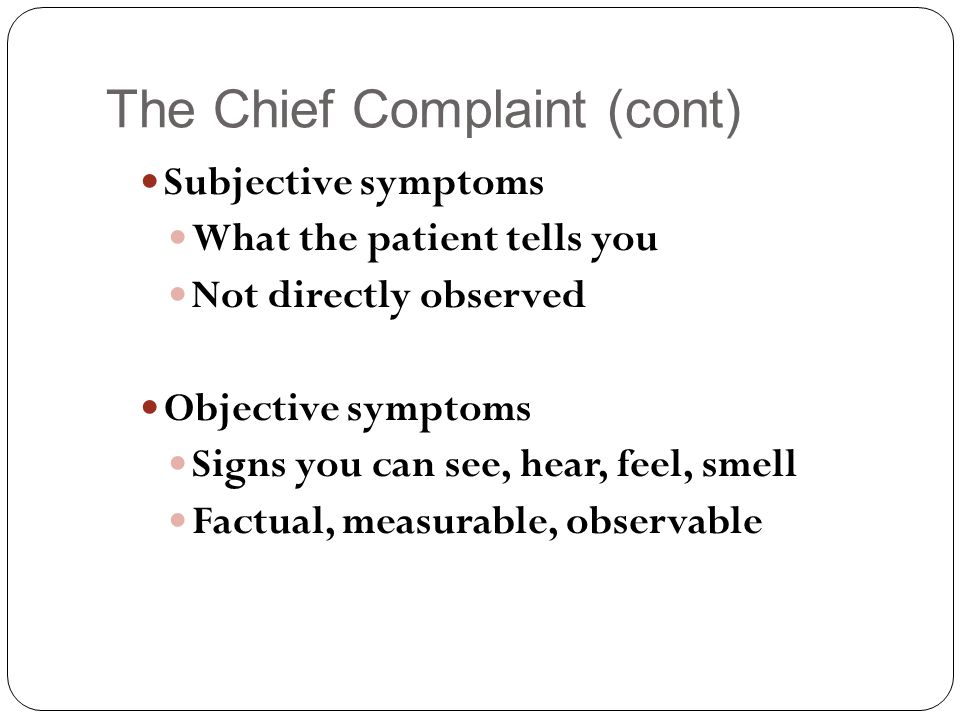 The Chief Complaint (cont) Subjective symptoms What the patient tells you Not directly observed Objective symptoms Signs you can see, hear, feel, smell Factual, measurable, observable
