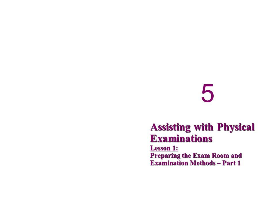 5 5 Assisting with Physical Examinations Lesson 1: Preparing the Exam Room and Examination Methods – Part 1