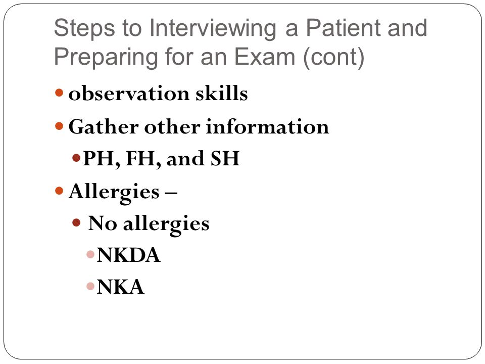 Steps to Interviewing a Patient and Preparing for an Exam (cont) observation skills Gather other information PH, FH, and SH Allergies – No allergies NKDA NKA