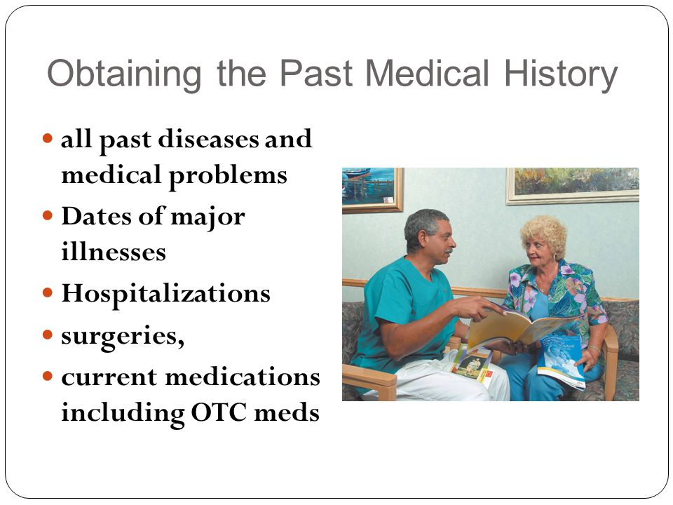 Obtaining the Past Medical History all past diseases and medical problems Dates of major illnesses Hospitalizations surgeries, current medications including OTC meds