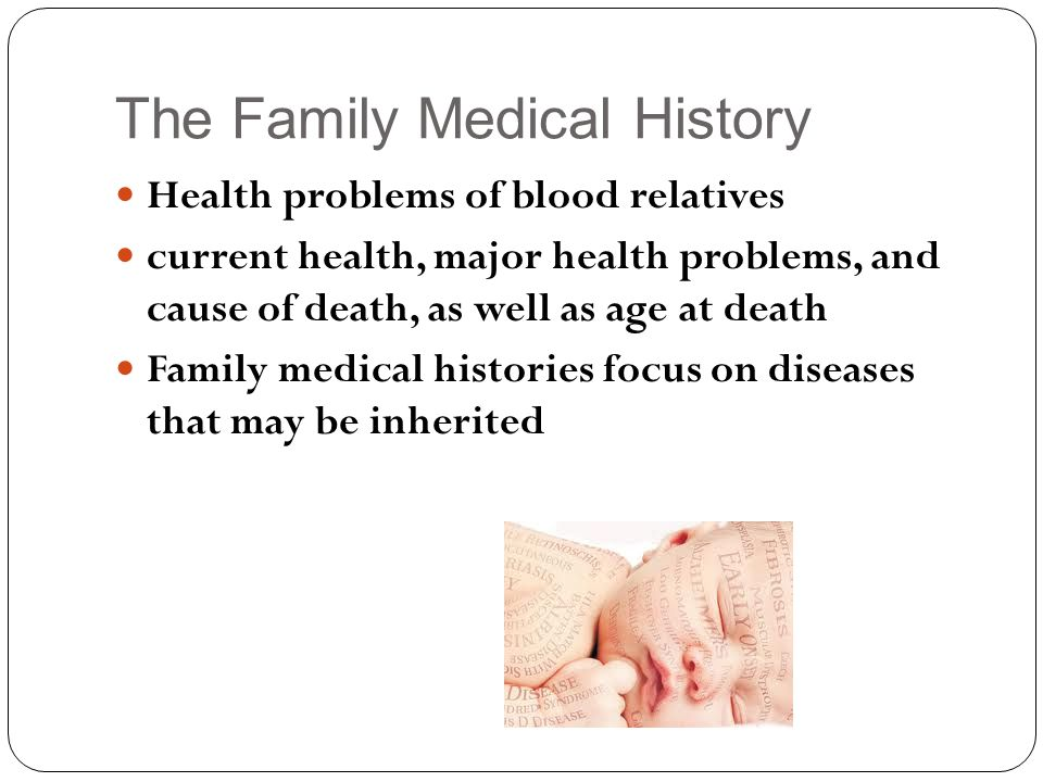 The Family Medical History Health problems of blood relatives current health, major health problems, and cause of death, as well as age at death Family medical histories focus on diseases that may be inherited