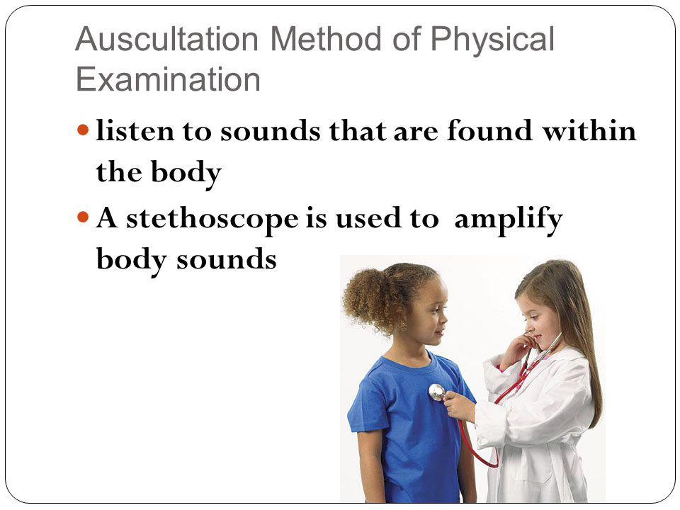 Auscultation Method of Physical Examination listen to sounds that are found within the body A stethoscope is used to amplify body sounds