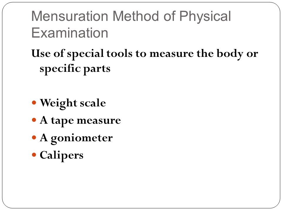 Mensuration Method of Physical Examination Use of special tools to measure the body or specific parts Weight scale A tape measure A goniometer Calipers