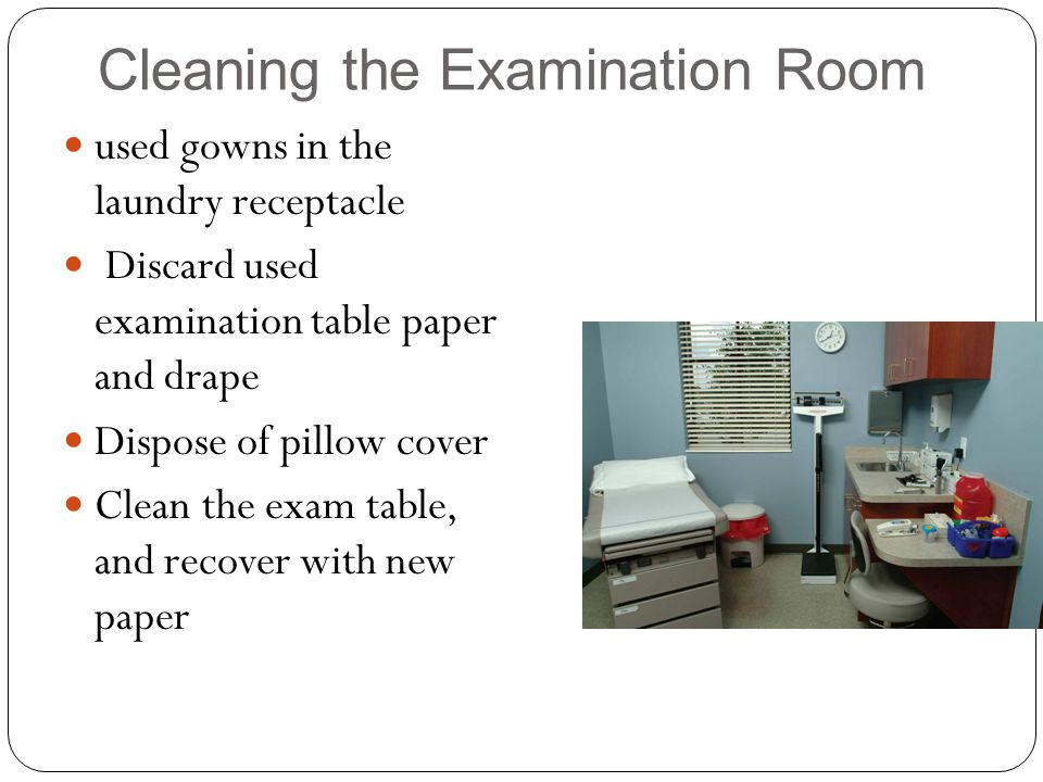 Cleaning the Examination Room used gowns in the laundry receptacle Discard used examination table paper and drape Dispose of pillow cover Clean the exam table, and recover with new paper
