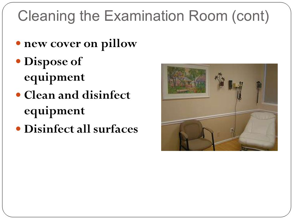 Cleaning the Examination Room (cont) new cover on pillow Dispose of equipment Clean and disinfect equipment Disinfect all surfaces