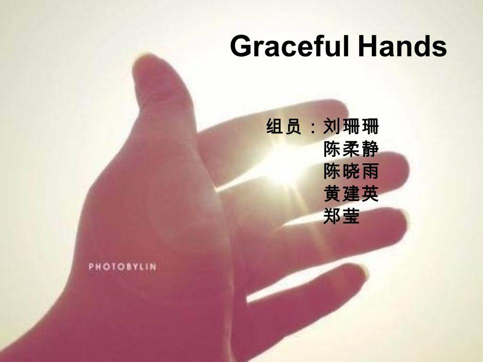 Graceful Hands 组员:刘珊珊 陈柔静 陈晓雨 黄建英 郑莹