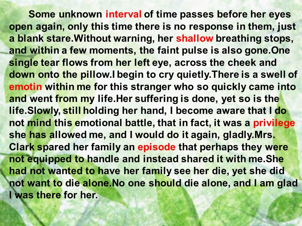 Some unknown interval of time passes before her eyes open again, only this time there is no response in them, just a blank stare.Without warning, her shallow breathing stops, and within a few moments, the faint pulse is also gone.One single tear flows from her left eye, across the cheek and down onto the pillow.I begin to cry quietly.There is a swell of emotin within me for this stranger who so quickly came into and went from my life.Her suffering is done, yet so is the life.Slowly, still holding her hand, I become aware that I do not mind this emotional battle, that in fact, it was a privilege she has allowed me, and I would do it again, gladly.Mrs.