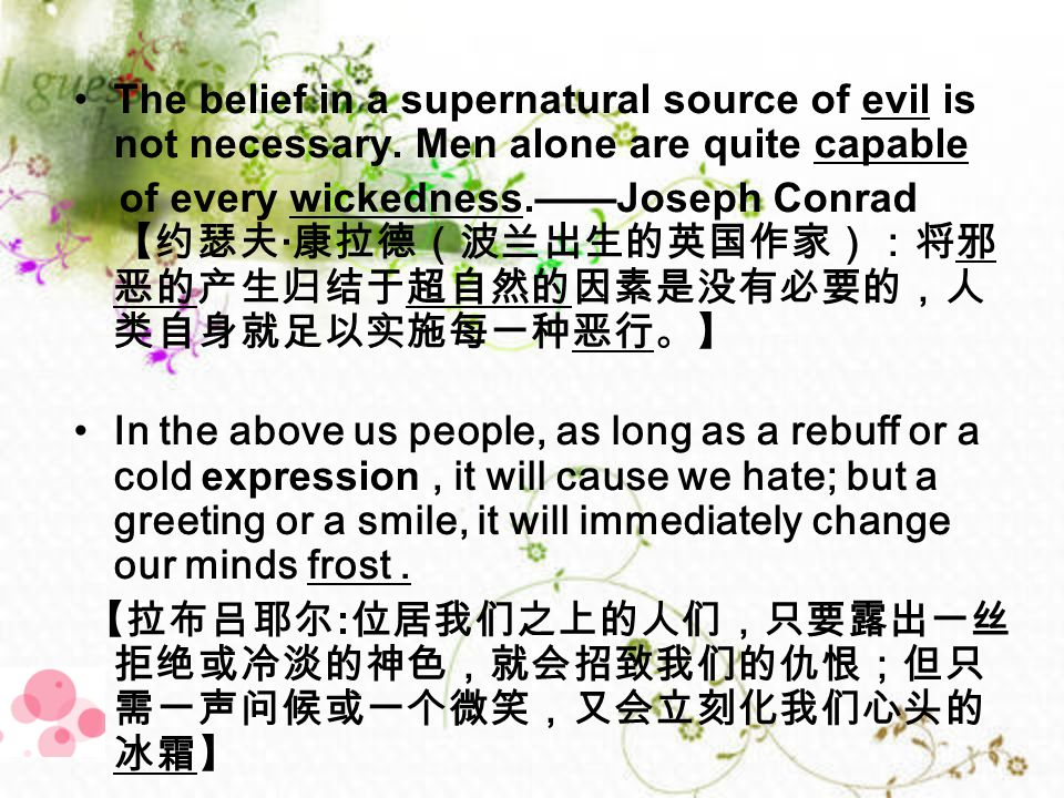 The belief in a supernatural source of evil is not necessary. Men alone are quite capable of every wickedness.——Joseph Conrad 【约瑟夫 · 康拉德(波兰出生的英国作家):将邪
