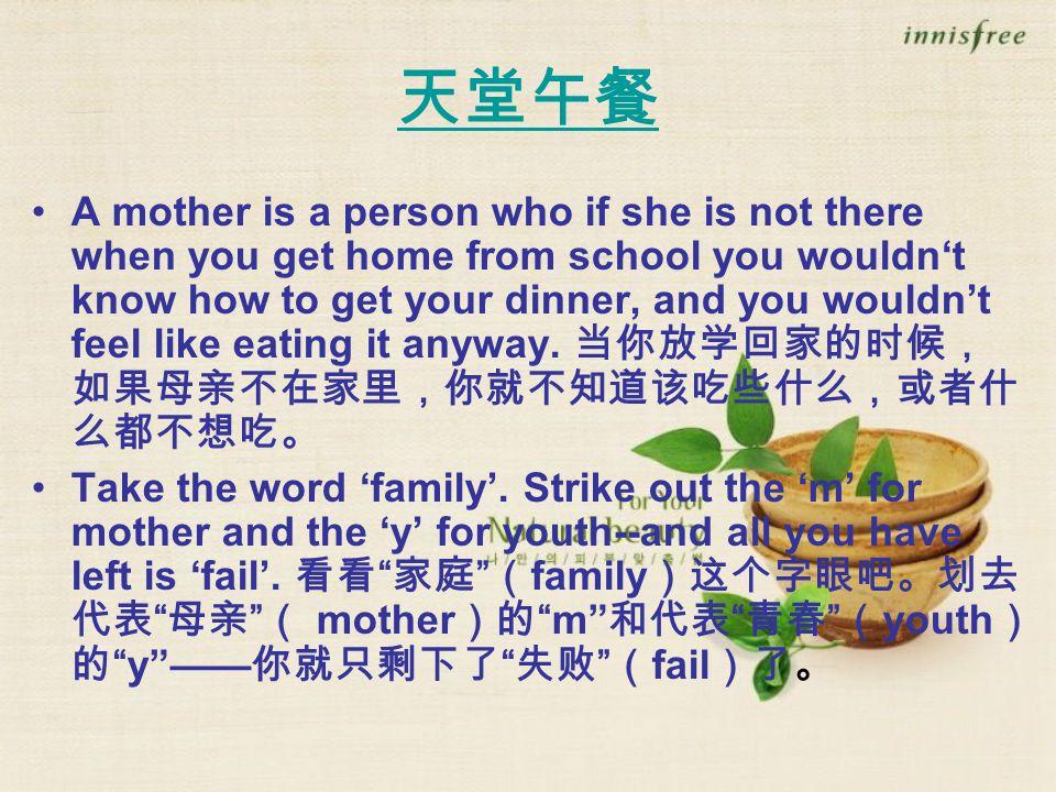 天堂午餐 A mother is a person who if she is not there when you get home from school you wouldn't know how to get your dinner, and you wouldn't feel like eating it anyway.