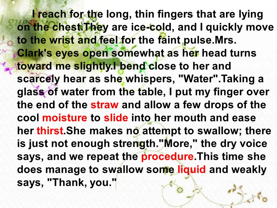 I reach for the long, thin fingers that are lying on the chest.They are ice-cold, and I quickly move to the wrist and feel for the faint pulse.Mrs. Cl