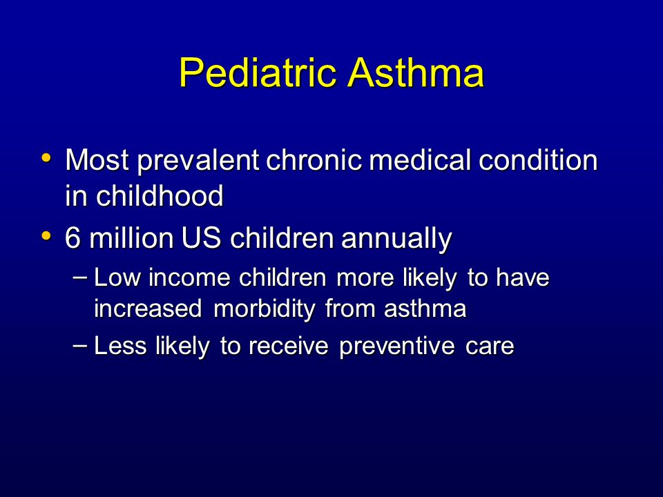 Pediatric Asthma Most prevalent chronic medical condition in childhood Most prevalent chronic medical condition in childhood 6 million US children annually 6 million US children annually – Low income children more likely to have increased morbidity from asthma – Less likely to receive preventive care
