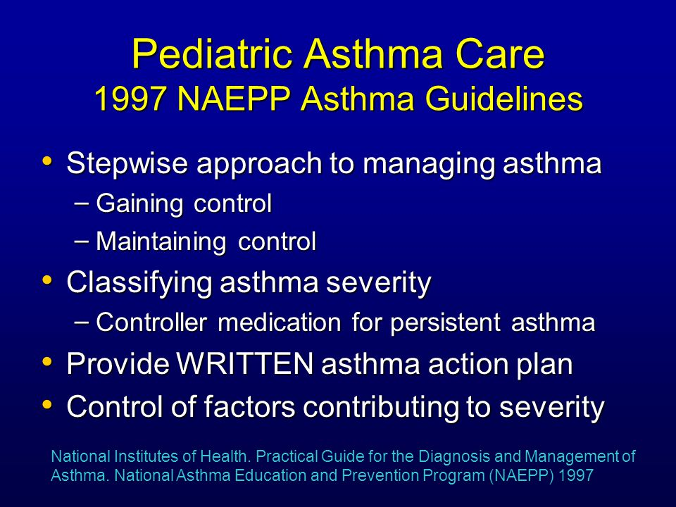 Pediatric Asthma Care 1997 NAEPP Asthma Guidelines Stepwise approach to managing asthma Stepwise approach to managing asthma – Gaining control – Maintaining control Classifying asthma severity Classifying asthma severity – Controller medication for persistent asthma Provide WRITTEN asthma action plan Provide WRITTEN asthma action plan Control of factors contributing to severity Control of factors contributing to severity National Institutes of Health.