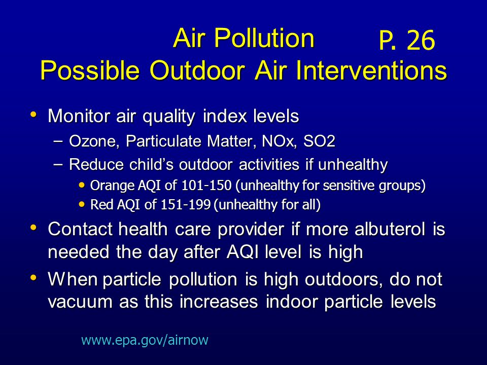 Air Pollution Possible Outdoor Air Interventions Monitor air quality index levels Monitor air quality index levels – Ozone, Particulate Matter, NOx, SO2 – Reduce child's outdoor activities if unhealthy Orange AQI of 101-150 (unhealthy for sensitive groups) Orange AQI of 101-150 (unhealthy for sensitive groups) Red AQI of 151-199 (unhealthy for all) Red AQI of 151-199 (unhealthy for all) Contact health care provider if more albuterol is needed the day after AQI level is high Contact health care provider if more albuterol is needed the day after AQI level is high When particle pollution is high outdoors, do not vacuum as this increases indoor particle levels When particle pollution is high outdoors, do not vacuum as this increases indoor particle levels P.