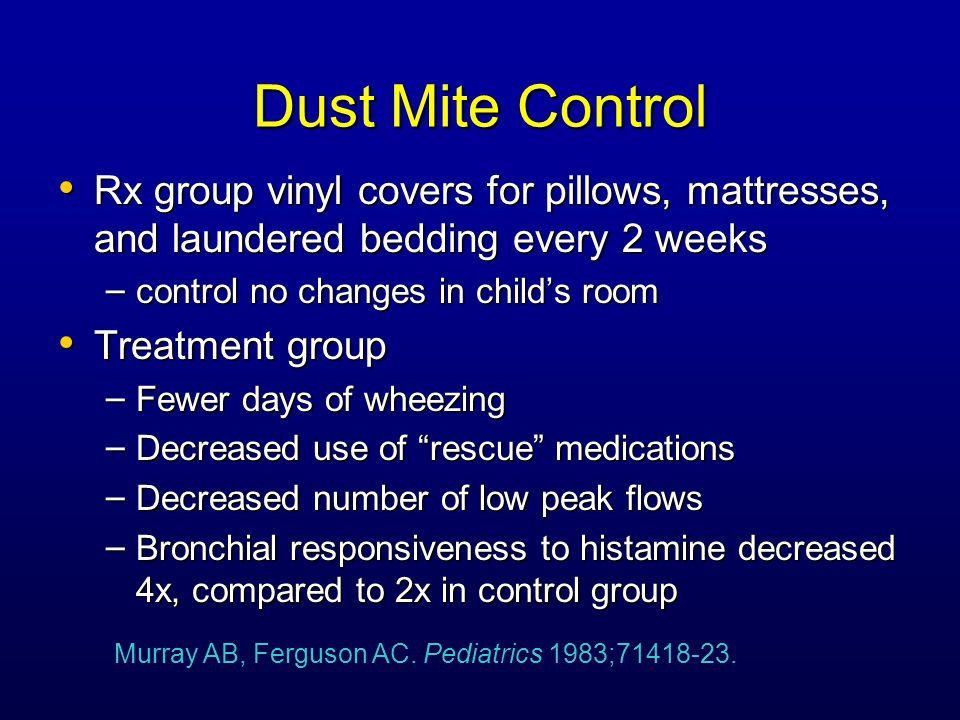 Dust Mite Control Randomized controlled trial Randomized controlled trial – Group 1-- polyurethane casings for bedding, tannic acid on the carpets – Group 2-- Benzyl benzoate on mattresses and carpets at time 0, and 4 & 8 months – Group 3-- Placebo foam on the mattresses and carpets at time 0, and 4 & 8 months Decreased mite allergen on Gp 1 mattresses Decreased mite allergen on Gp 1 mattresses Children of Group 1 with reduced airway reactivity Children of Group 1 with reduced airway reactivity Enhert B, et al.