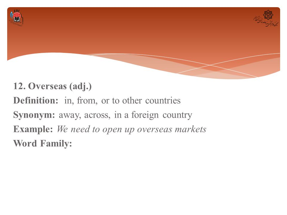 12. Overseas (adj.) Definition: in, from, or to other countries Synonym: away, across, in a foreign country Example: We need to open up overseas marke