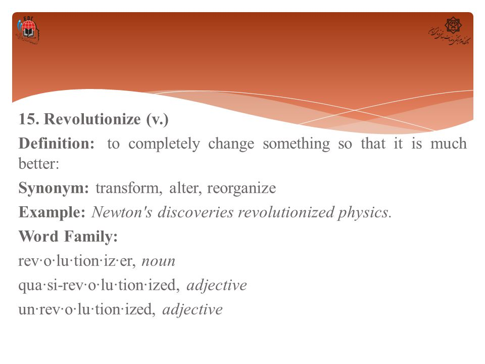 15. Revolutionize (v.) Definition: to completely change something so that it is much better: Synonym: transform, alter, reorganize Example: Newton's d
